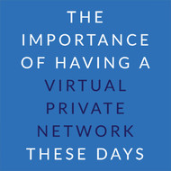 The Importance of Having a Virtual Private Network These Days
