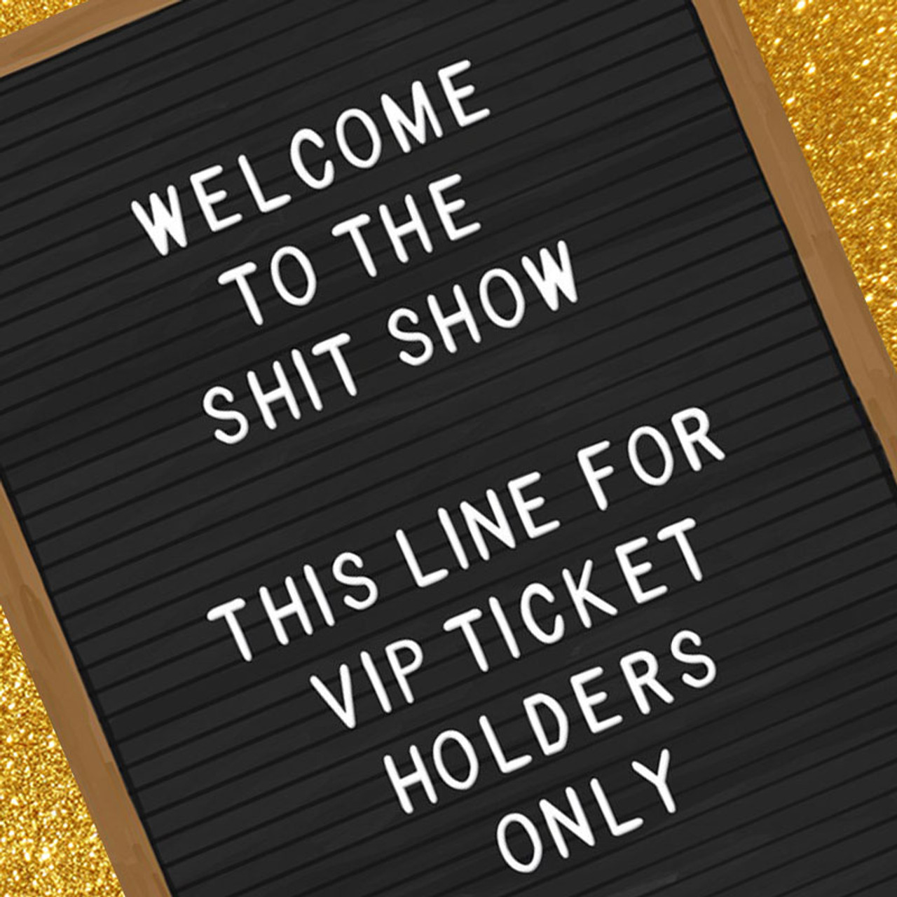 Welcome To The Shit Show. VIP Ticket Holders Only
