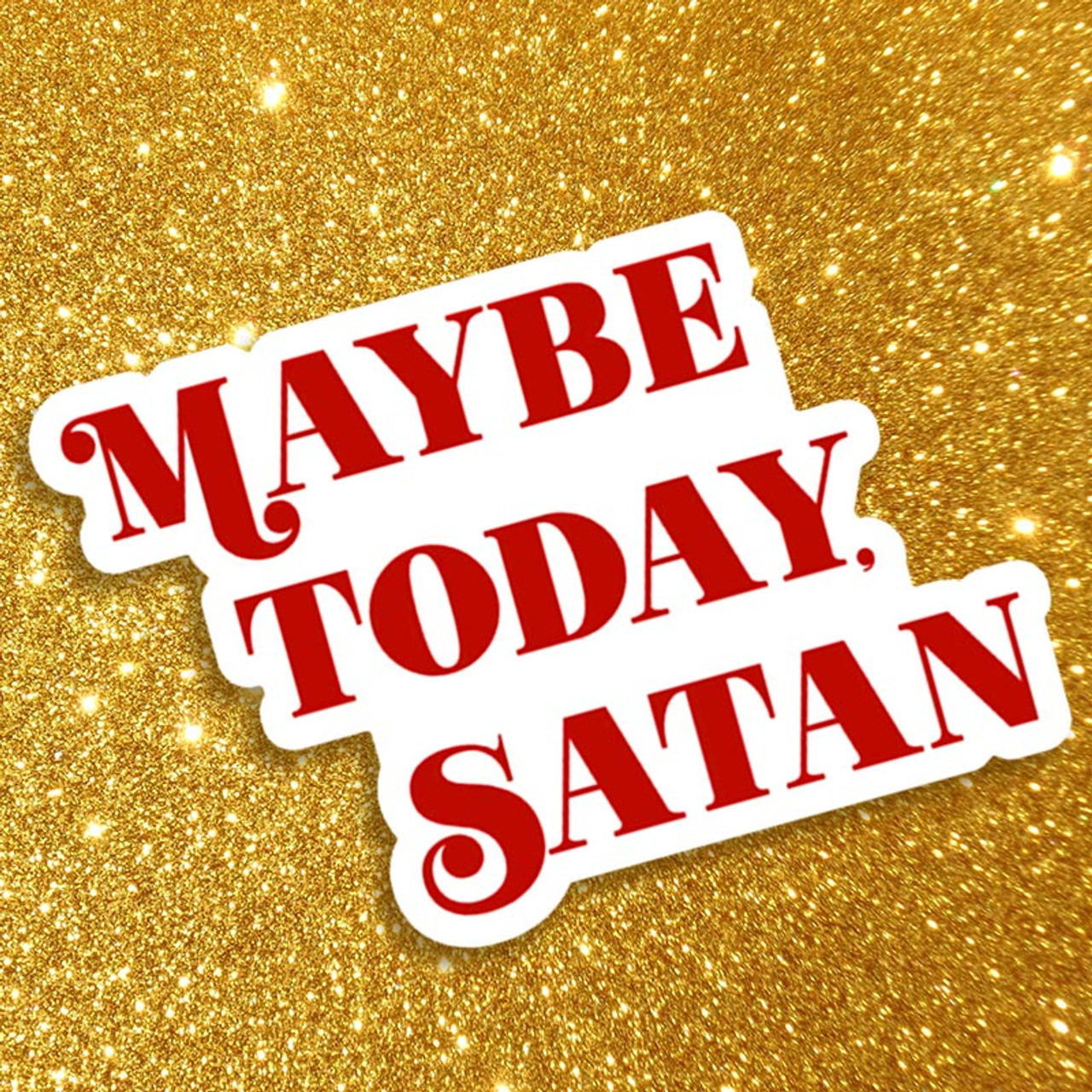 Usually we would say not today... but with 2020... Maybe Today, Satan!