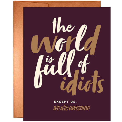 The World is Full of Idiots. Except Us. We Are Awesome Greeting Card