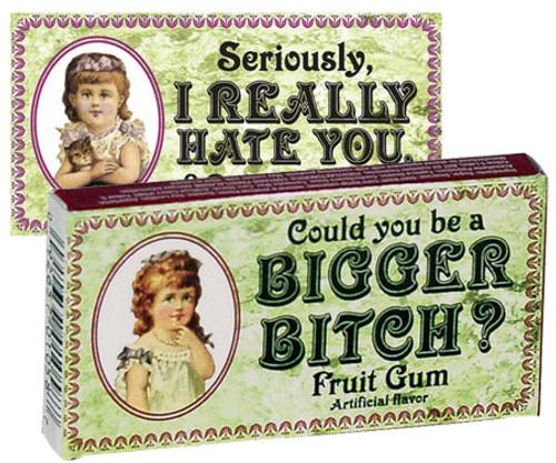 COULD YOU BE A BIGGER BITCH? GUM