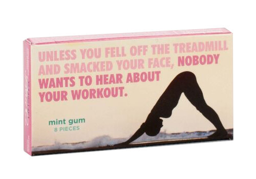 UNLESS YOU FELL OFF THE TREADMILL GUM
