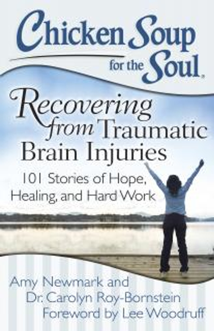 Chicken Soup for The Soul - Recovering from Traumatic Brain Injuries: 101 Stories of Hope, Healing, and Hard Work