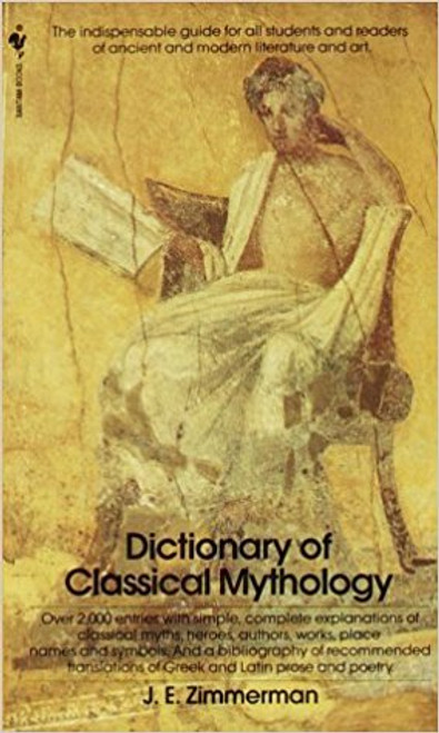 The Dictionary of Classical Mythology: The Indispensable Guide for All Students and Readers of Ancient and Modern Literature and Art by John Edward Zimmerman