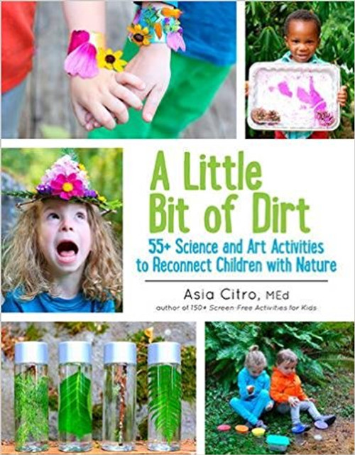 A Little Bit of Dirt: 55+ Science and Art Activities to Reconnect Children with Nature by Asia Citro