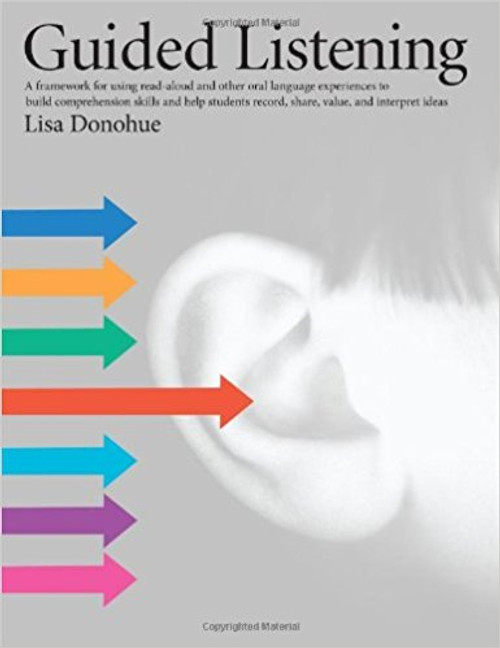 Guided Listening: A Framework for Using Read-aloud and Other Oral Language Experiences to Build Comprehension Skills and Help Students Record, Share, Value and Interpret Ideas by Lisa Donohue