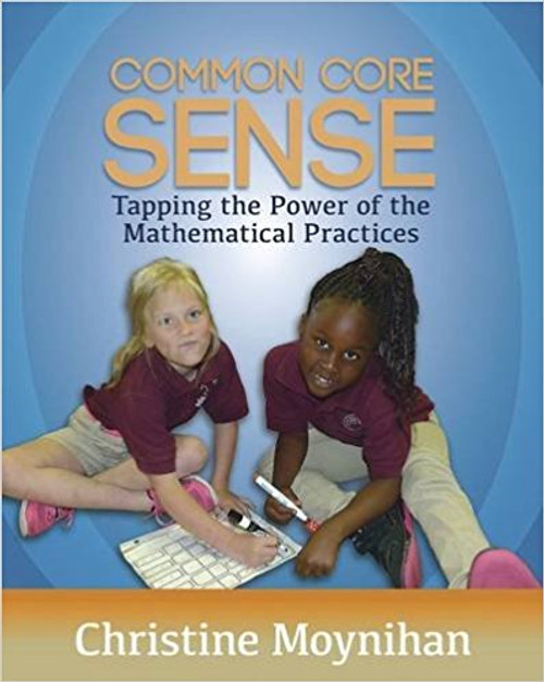 Common Core Sense: Tapping the Power of the Mathematical Practices by Christine Moynihan