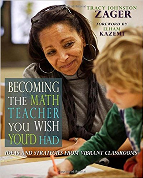 Becoming the Math Teacher You Wish You'd Had: Ideas and Strategies from Vibrant Classrooms by Tracy Zager