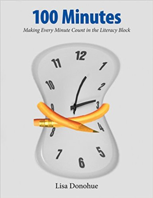 100 Minutes: Making Every Minute Count in the Literacy Block by Lisa Donohue