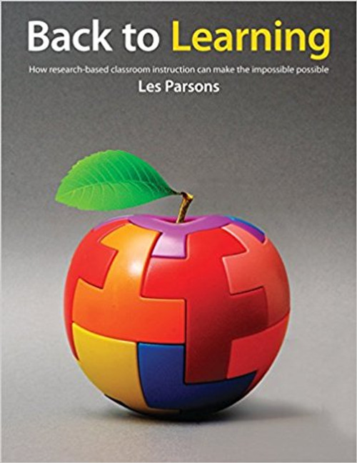 Back to Learning: How Research-Based Classroom Instruction Can Make the Impossible Possible by Les Parsons