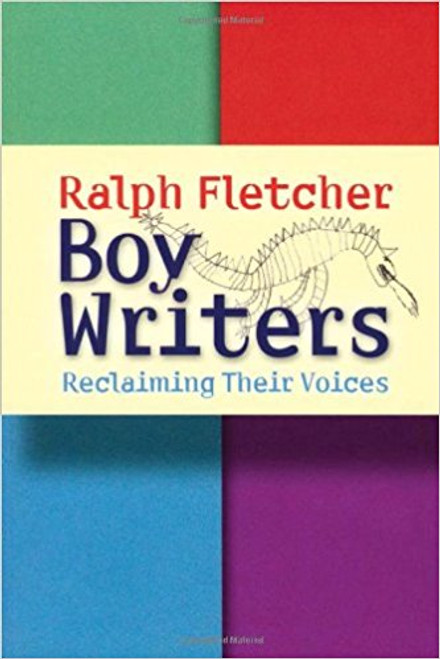 Boy Writers: Reclaiming Their Voices by Ralph Fletcher