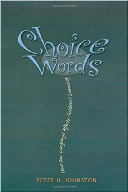 Choice Words: How Our Language Affects Children's Learning by Peter H Johnston