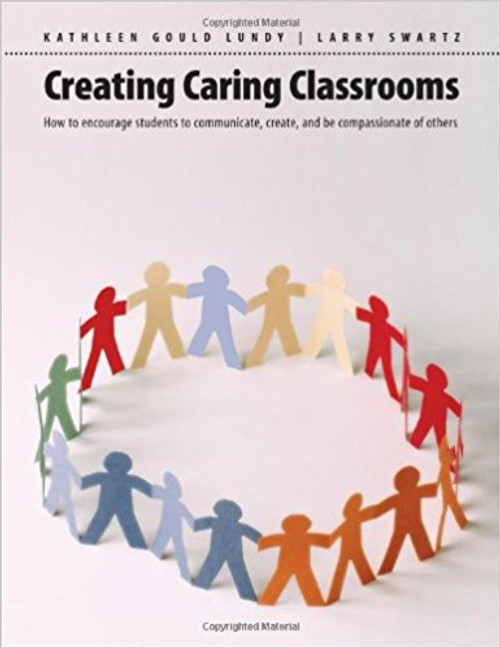 Creating Caring Classrooms: How to Encourage Students to Communicate, Create, and Be Compassionate of Others by Kathleen Gould Lundy