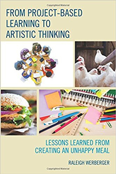 From Project-Based Learning to Artistic Thinking: Lessons Learned from Creating an Unhappy Meal by Raleigh Werberger