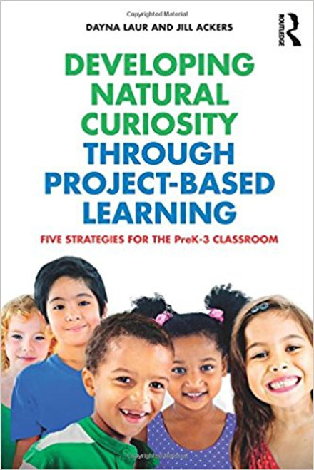 Developing Natural Curiosity Through Project-Based Learning: Five Strategies for the Prek-3 Classroom by Dayna Laur