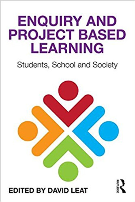 Enquiry and Project-Based Learning: Students, Schools and Society by David Leat