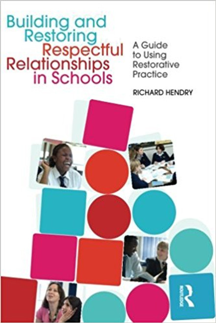 Building and Restoring Respectful Relationships in Schools: A Guide to Using Restorative Practice by Richard Hendry