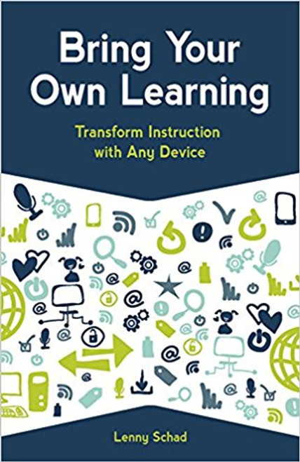 Bring Your Own Learning: Transform Instruction with Any Device by Lenny Schad