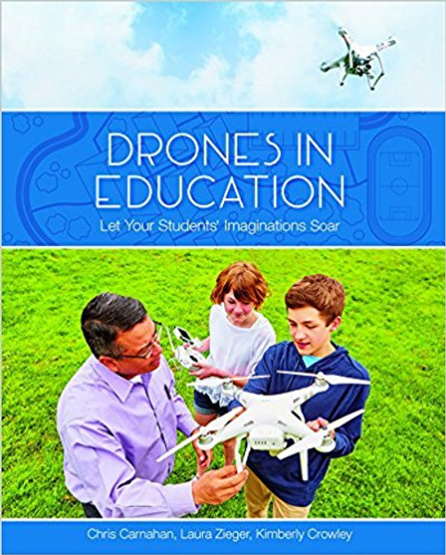 Drones in Education: Let Your Students' Imaginations Soar by Chris Carnahan