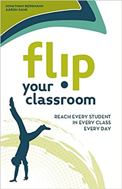 Flip Your Classroom: Reach Every Student in Every Class Every Day by Jonathan Bergmann
