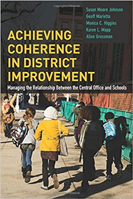 Achieving Coherence in District Improvement: Managing the Relationship Between the Central Office and Schools by Susan Moore Johnson