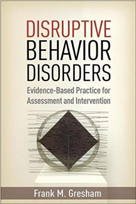 Disruptive Behavior Disorders: Evidence-Based Practice for Assessment and Intervention by Frank M Gresham