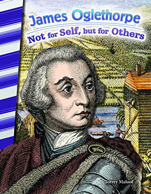 James Oglethorpe: Not For Self, But For Others by Torrey Maloof