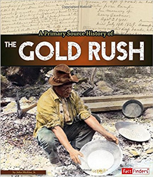 A Primary Source History of the Gold Rush by John Micklos Jr