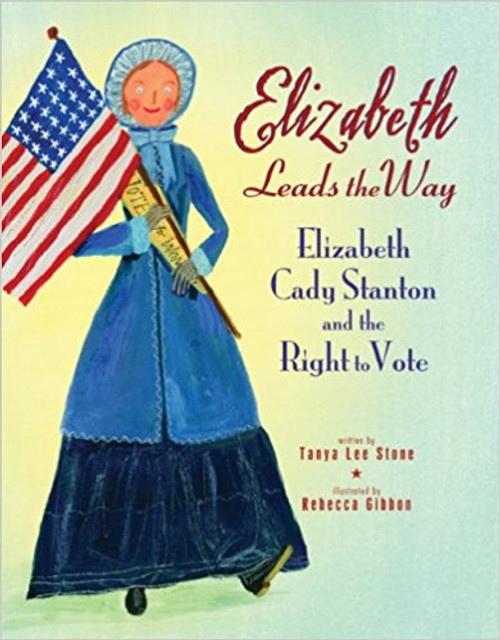 Elizabeth Leads the Way: Elizabeth Cady Stanton and the Right to Vote by Tanya Lee Stone