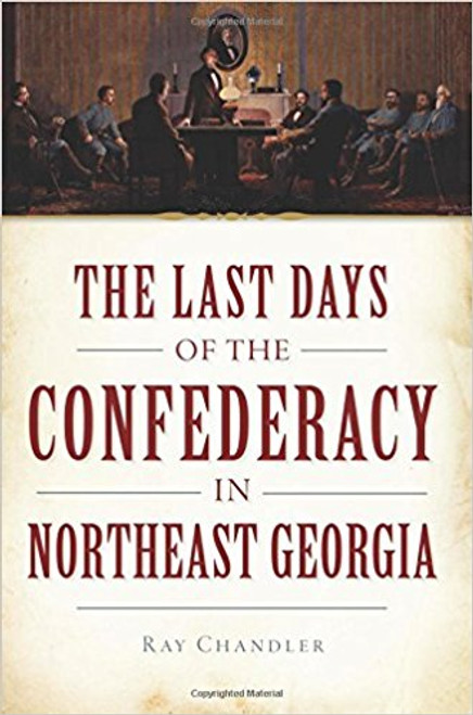 The Last Days of the Confederacy in Northeast Georgia by Ray Chandler