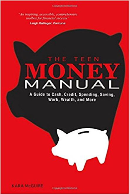 The Teen Money Manual: A Guide to Cash, Credit, Spending, Saving, Work, Wealth, and More by Kara McGuire