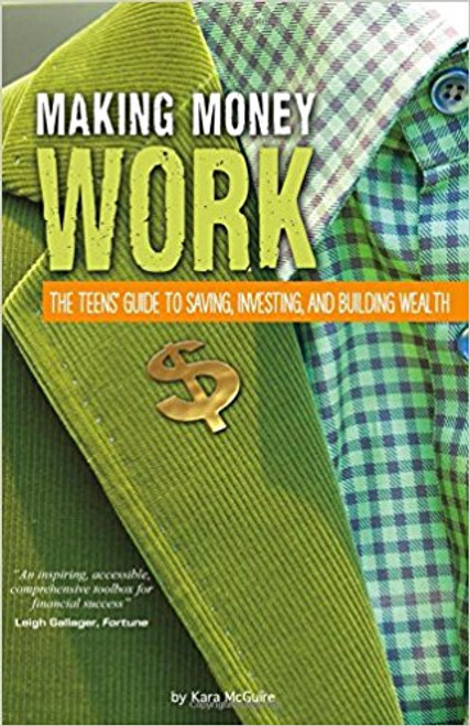 Making Money Work: The Teens' Guide to Saving, Investing, and Building Wealth by Kara McGuire