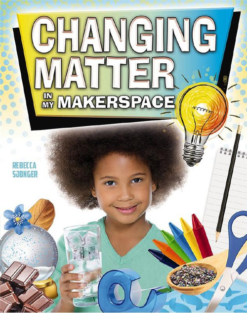 Changing Matter in My Makerspace by Rebecca Sjonger