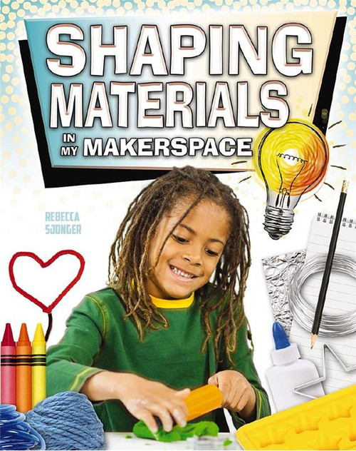 Shaping Materials in My Makerspace by Rebecca Sjonger