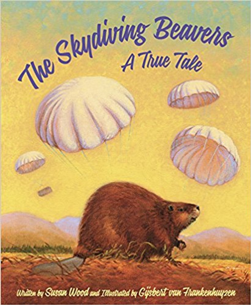 The Skydiving Beavers: A True Tale by Susan Wood