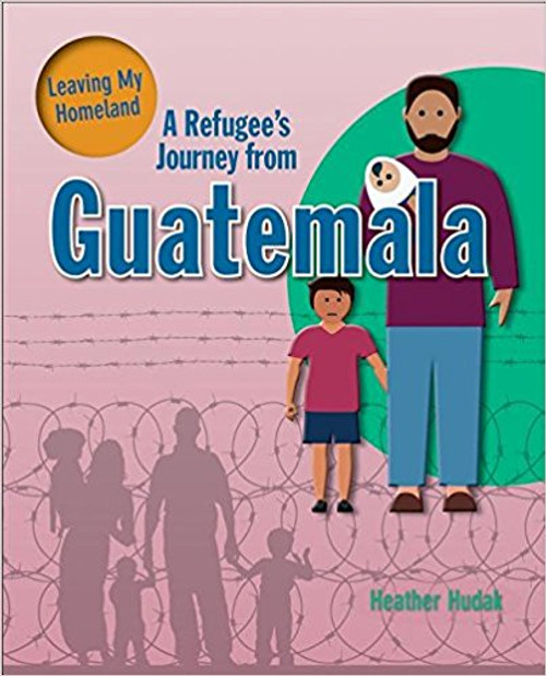 A Refugee's Journey from Guatemala ( Leaving My Homeland ) by Heather Hudak