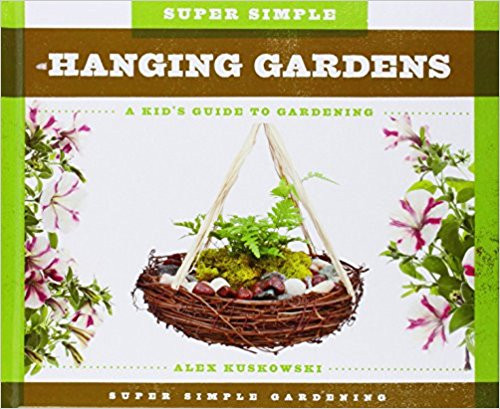 Super Simple Hanging Gardens: A Kid's Guide to Gardening (Hard Cover) by Alex Kuskowski