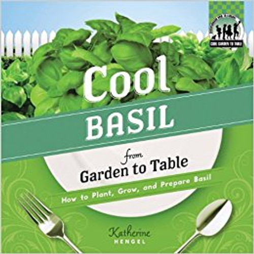 Cool Basil from Garden to Table: How to Plant, Grow, and Prepare Basil lb by Katherine Hengel