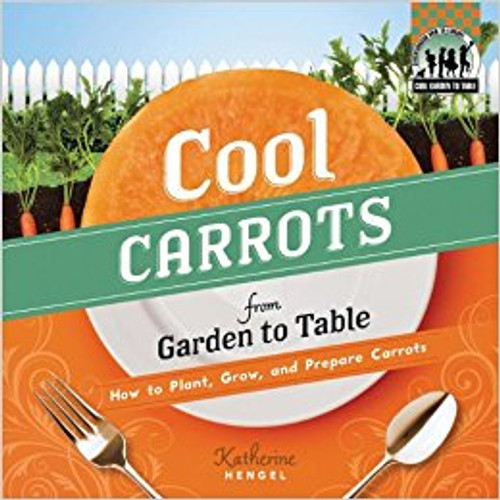 Cool Carrots from Garden to Table: How to Plant, Grow, and Prepare Carrots lb by Katherine Hengel
