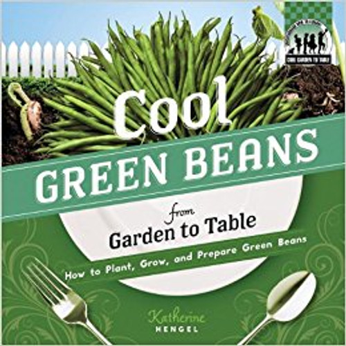 Cool Green Beans from garden to Table: How to Plant, Grow, and Prepare Green Beans lb by Katherine Hengel