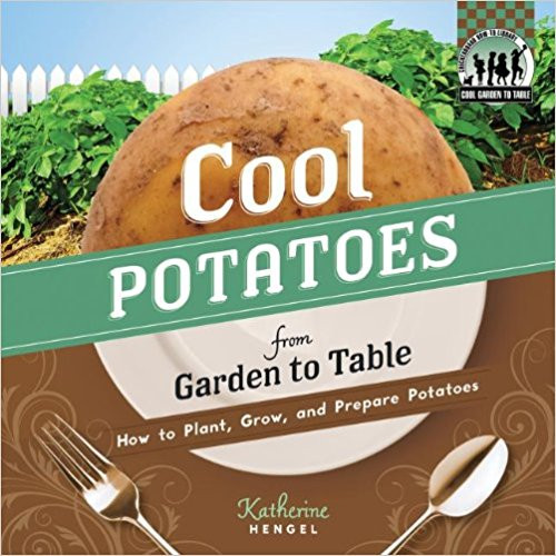 Cool Potatoes form Garden to Table: How to Plant, Grow, and Prepare Potatoes lb by Katherine Hengel