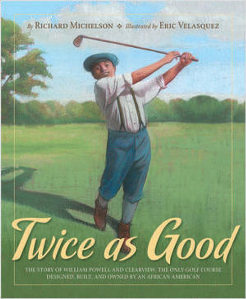 Twice as Good: The Story of William Powell and Clearview, the Only Golf Course Designed, Built, and Owned by an African American by Richard Michelson
