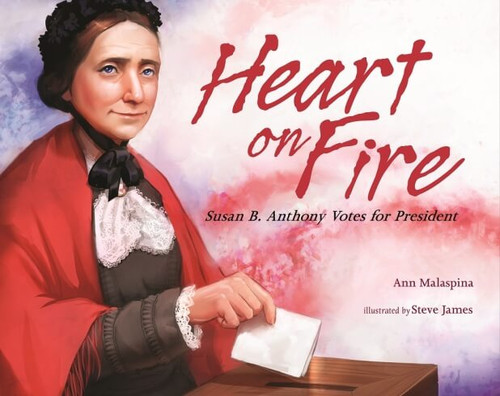 Heart on Fire Susan B. Anthony Votes for President By Ann Malaspina