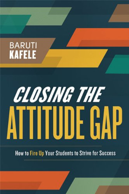 Closing the Attitude Gap: How to Fire Up Your Students to Strive for Success by Baruti K Kafele