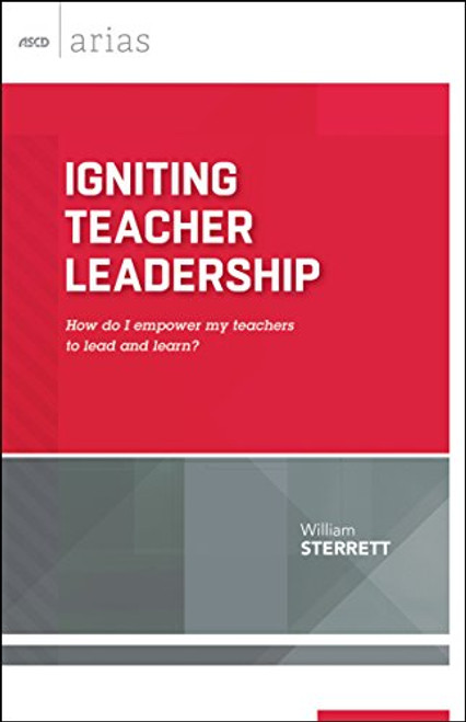 Igniting Teacher Leadership: How Do I Empower My Teachers to Lead and Learn?