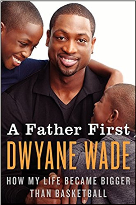 A Father First: How My Life Became Bigger Than Basketball by Dwyane Wade