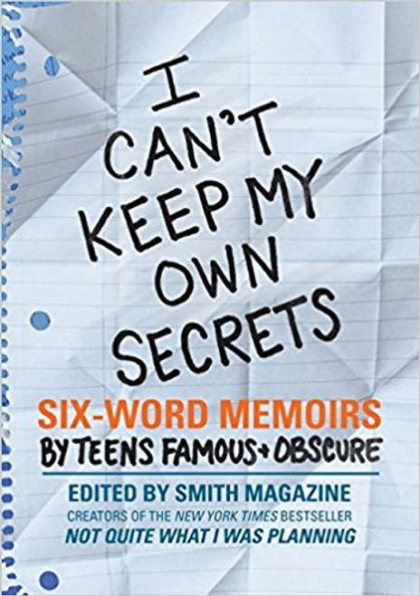 I Can't Keep My Own Secrets: Six-Word Memoirs by Teens Famous & Obscure by Larry Smith