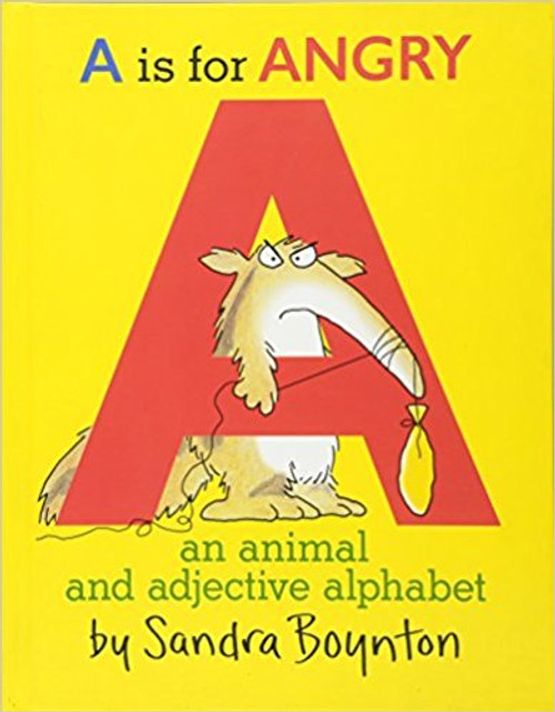 A Is For Angry features Sandra Boynton's well-known characters scampering and lumbering through the letters of the alphabet.  All through the pages of vivid color, the stars of Boynton's menagerie climb the tall letters and perch on the squat ones.  Full-color illustrations.