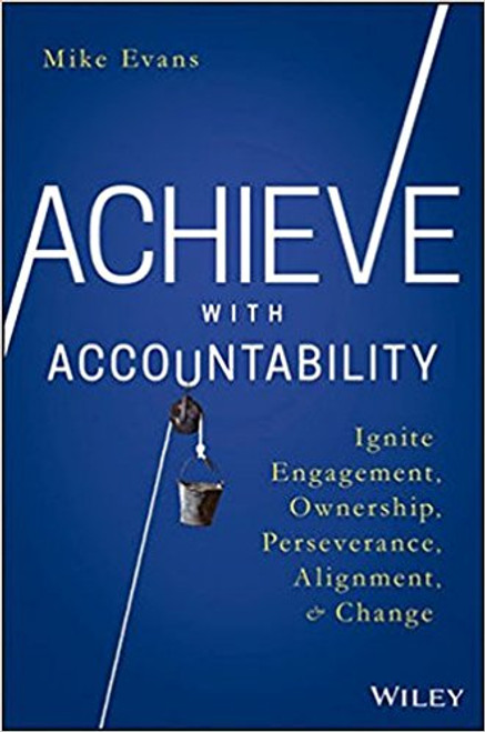 Achieve with Accountability: Ignite Engagement, Ownership, Perseverance, Alignment, and Change by Mike Evans