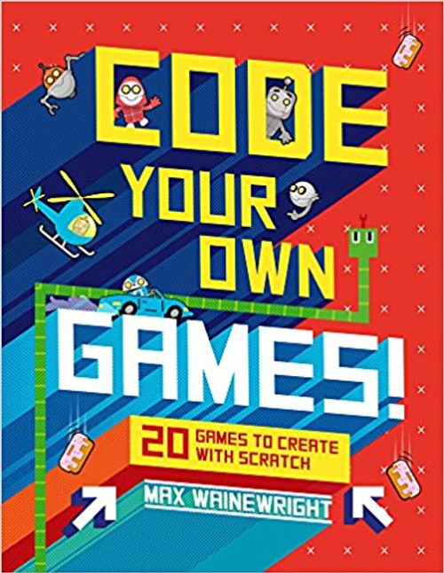 Code Your Own Games!: 20 Games to Create with Scratch by Max Wainewright